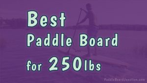 Best Paddle Board for 250lbs | Big Man SUP Review | PaddleBoardJunction.com