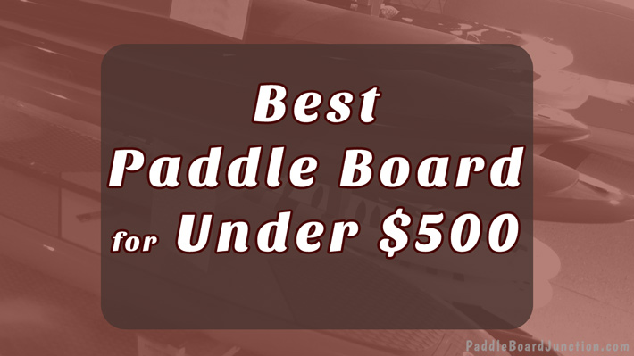 Best Paddle Board for Under $500 - Affordable SUPs for the Whole Family! - board reviews by PaddleBoardJunction.com