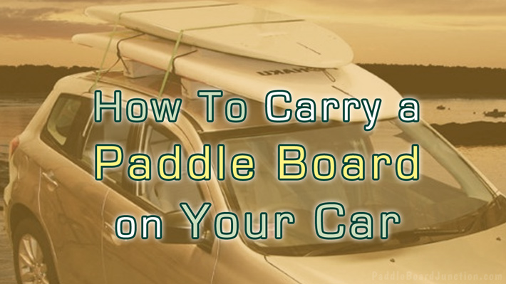 How To Carry A Paddle Board on Your Car | PaddleBoardJunction.com