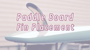 Paddle Board Fin Placement