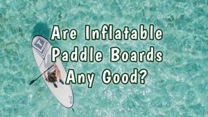 Are Inflatable Paddle Boards Any Good? Pros & Cons of ISUPs | Paddle Board Junction.com