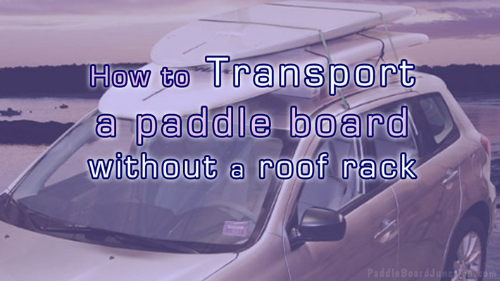 How To Transport A Paddle Board Without a Roof Rack! - PaddleBoardJunction.com