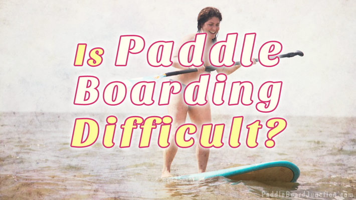 Is Paddle Boarding Difficult | paddleboardjunction.com